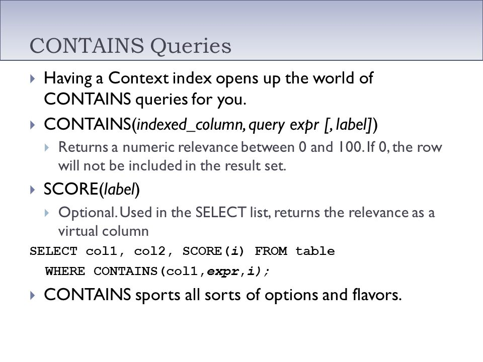 CONTAINS Queries Having a Context index opens up the world of CONTAINS queries for you. CONTAINS(indexed_column, query expr [, label])